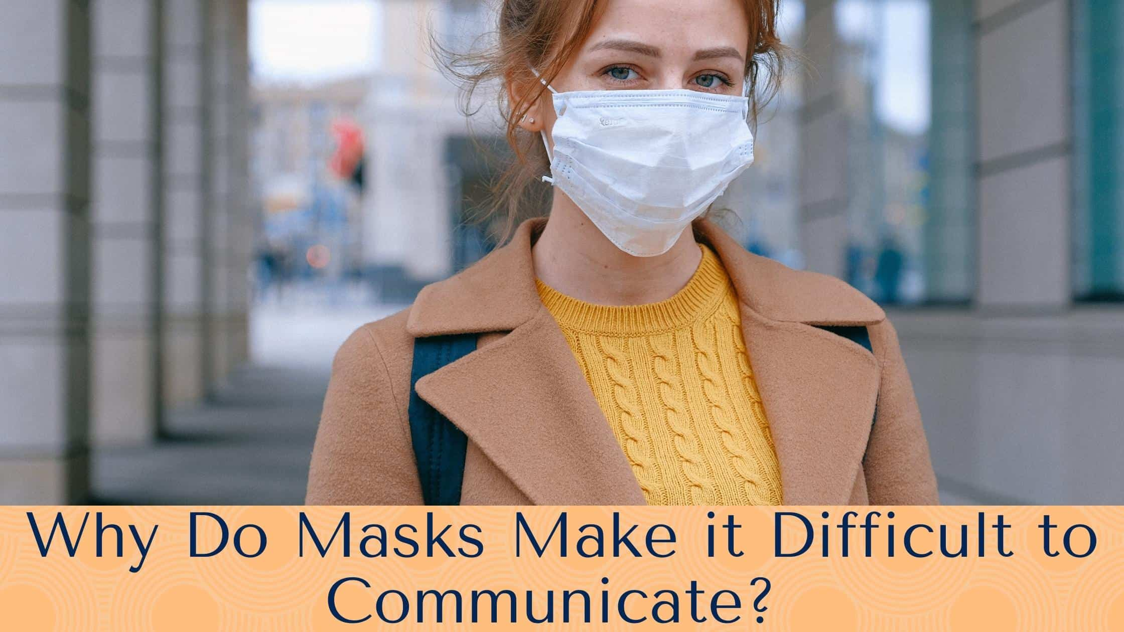 Why Do Masks Make it Difficult to Communicate?